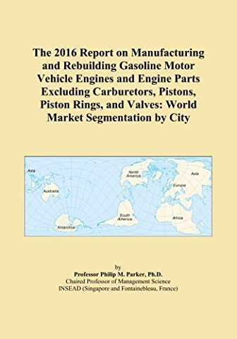 The 2016 Report on Manufacturing and Rebuilding Gasoline Motor Vehicle Engines and Engine Parts Excluding Carburetors, Pistons, Piston Rings, and Valves: World Market Segmentation by City