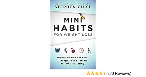 Mini Habits For Weight Loss Stop Dieting Form New Change Your Lifestyle Without Suffering EBook Stephen Guise Amazoncouk Kindle Store