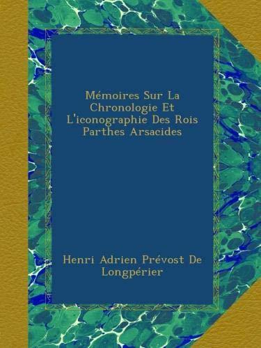 Mémoires Sur La Chronologie Et L'iconographie Des Rois Parthes Arsacides