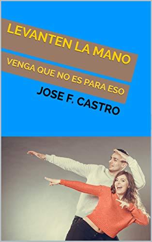 LEVANTEN LA MANO: VENGA QUE NO ES PARA ESO por JOSE F. CASTRO