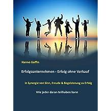 Erfolgsunternehmen - Erfolg ohne Verkauf: In Synergie von Sinn, Freude & Begeisterung zu Erfolg (German Edition)