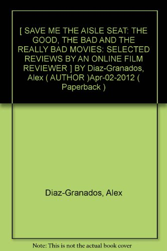 [ SAVE ME THE AISLE SEAT: THE GOOD, THE BAD AND THE REALLY BAD MOVIES: SELECTED REVIEWS BY AN ONLINE FILM REVIEWER ] BY Diaz-Granados, Alex ( AUTHOR )Apr-02-2012 ( Paperback )