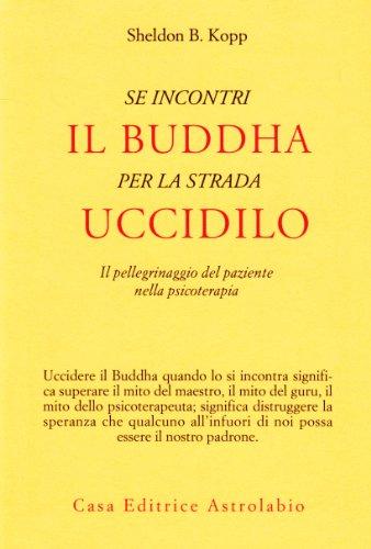 Se incontri il Buddha per la strada uccidilo. Il pellegrinaggio del paziente nella psicoterapia (Psiche e coscienza) por Sheldon B. Kopp