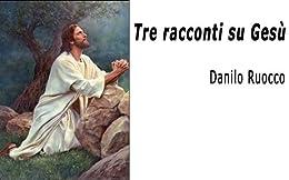 Tre racconti su Gesù di [Ruocco, Danilo]