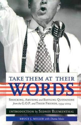 Take Them at Their Words: Startling, Amusing and Baffling Quotations from the GOP and Their Friends, 1994-2004: Startling, Amusing and Baffling ... Their Friends and a Few Others, 1994-2004 por Bruce J. Miller