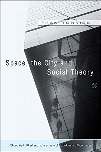 Space, the City and Social Theory: Social Relations and Urban Forms por Fran Tonkiss