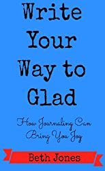 Write Your Way to Glad:  How Journaling Can Bring You Joy (English Edition)