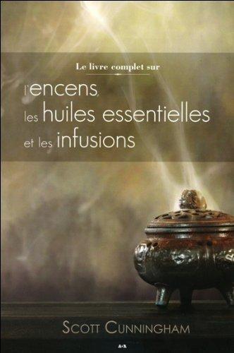 Le livre complet sur l'encens, les huiles essentielles et les infusions