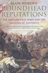 Roundhead Reputations: The English Civil Wars And the Passions of Posterity: The English Civil War and the Passions of Posterity
