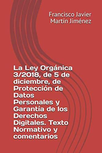 La Ley Orgánica  3/2018, de 5 de diciembre, de Protección de Datos Personales y garantía de los derechos digitales. Texto normativo y comentarios por Francisco Javier Martín Jiménez