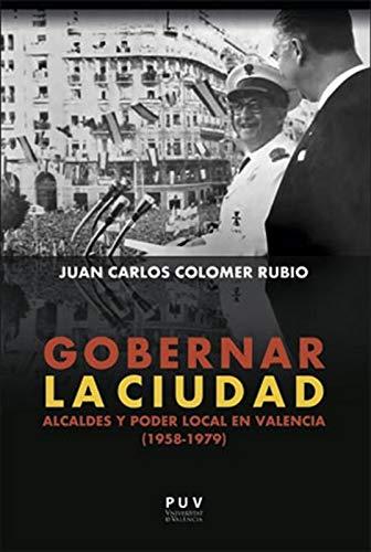 Gobernar la ciudad: Alcaldes y poder local en Valencia (1958-1979)