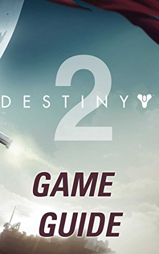Destiny 2 Game Guide: The Best Destiny 2 Strategy Guide Featuring: Walkthrough, Characters Info, Weapons, Tips and Tricks and A Lot More!