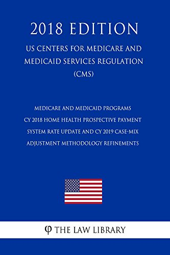 Medicare and Medicaid Programs - CY 2018 Home Health Prospective Payment System Rate Update and CY 2019 Case-Mix Adjustment Methodology Refinements (US ... Medicaid Services Regul (English Edition)