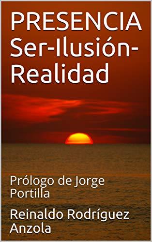PRESENCIA Ser-Ilusión-Realidad: Prólogo de Jorge Portilla por Reinaldo Rodríguez Anzola