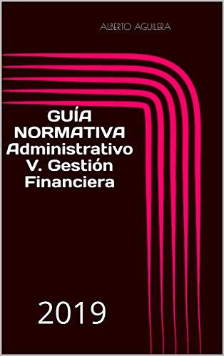 Administrativo V. Gestión Financiera: ¿Qué tengo que aprender para aprobar? (Guía Normativa Administrativo nº 5) por Alberto Aguilera Carrasco