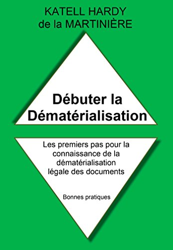 Débuter la Dématérialisation: Les premiers pas pour la connaissance de la dématérialisation légale des documents (Bonnes pratiques t. 1) par Katell Hardy de la Martinière