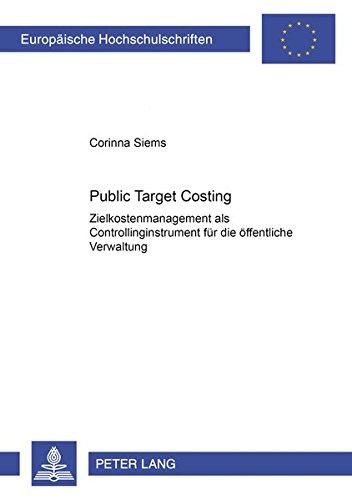 Public Target Costing: Zielkostenmanagement ALS Controllinginstrument Fuer Die Oeffentliche Verwaltung (Europaeische Hochschulschriften / European University Studie)