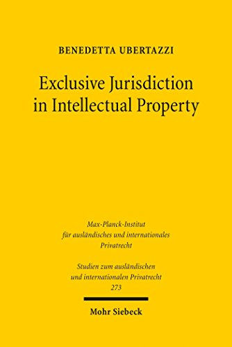 Exclusive Jurisdiction in Intellectual Property (Studien zum ausländischen und internationalen Privatrecht Book 273) (English Edition)