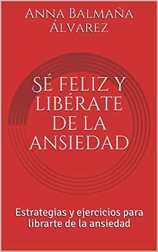 Sé feliz y libérate de la ansiedad: Estrategias y ejercicios para librarte de la ansiedad por Anna Balmaña Álvarez
