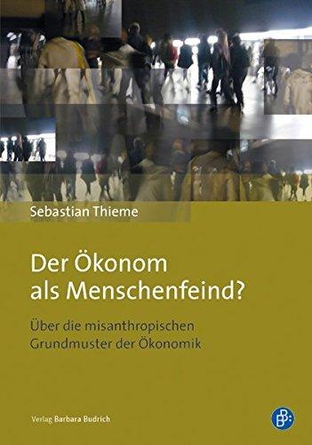 Der Ökonom als Menschenfeind?: Über die misanthropischen Grundmuster der Ökonomik by Sebastian Thieme (2013-09-18)