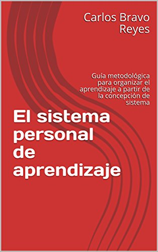 El sistema personal de aprendizaje: Guía metodológica para organizar el aprendizaje a partir de la concepción de sistema por Carlos Bravo Reyes