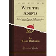 With the Adepts: An Adventure Among the Rosicrucians (Translated from the German) (Classic Reprint)