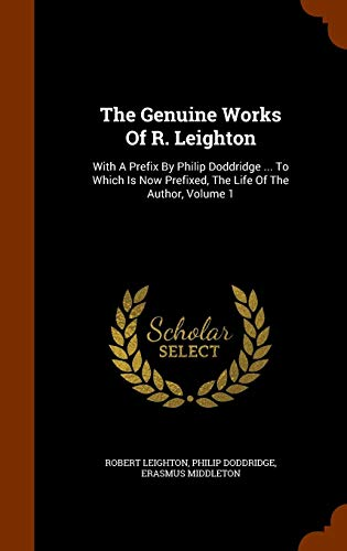 The Genuine Works Of R. Leighton: With A Prefix By Philip Doddridge ... To Which Is Now Prefixed, The Life Of The Author, Volume 1