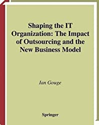 [(Shaping the IT Organization - The Impact of Outsourcing and the New Business Model)] [By (author) Ian Gouge] published on (April, 2014)