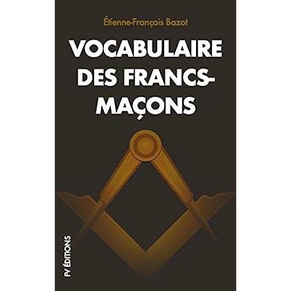 Vocabulaire des Francs-Maçons: SUIVI De REGLEMENTS basés sur les CONSTITUTIONS générales de l'Ordre de la Franche-Maçonnerie, d'une Invocation Maç:. à ... pièces de Poésie et cantiques inédits.