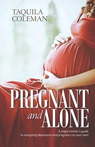 Pregnant and Alone: A Single Mother's Guide to Navigating Depression and Pregnancy On Your Own! (English Edition)