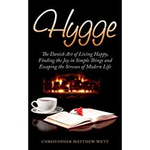 Hygge: The Danish Art of Living Happy, Finding the Joy in Simple Things and Escaping the Stresses of Modern Life (Hygge, Happiness, Finding Joy, Escaping Stress) (English Edition)