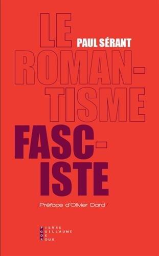 Le romantisme fasciste : Etude sur l'oeuvre politique de quelques écrivains français