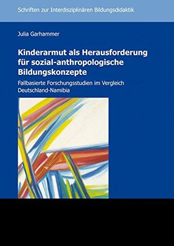 Kinderarmut als Herausforderung für sozial-anthropologische Bildungskonzepte: Fallbasierte Forschungsstudien im Vergleich Deutschland-Namibia ... Interdisziplinären Bildungsdidaktik, Band 18)