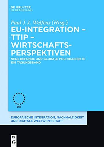 EU-Integration – TTIP – Wirtschaftsperspektiven: Neue Befunde und globale Politikaspekte. Ein Tagungsband. (Europäische Integration und Digitale Weltwirtschaft)