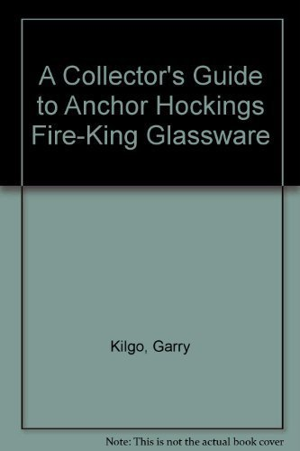 A Collector's Guide to Anchor Hockings Fire-King Glassware by Garry Kilgo (1992-03-03) 3 Anchor Hocking Fire-king