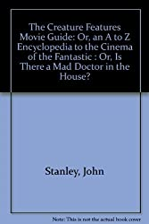 The Creature Features Movie Guide: Or, an A to Z Encyclopedia to the Cinema of the Fantastic : Or, Is There a Mad Doctor in the House? by John Stanley (1981-06-02)