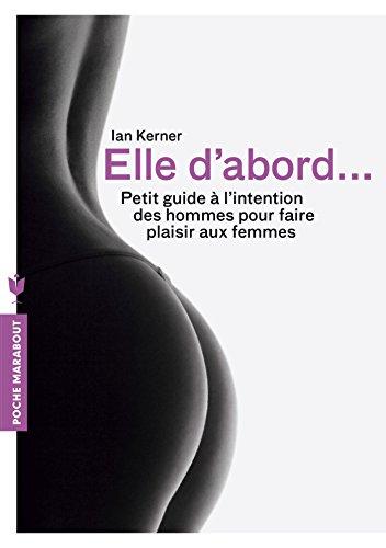 Elle d'abord: Petit guide à l'intention des hommes pour faire plaisir aux femmes par Ian Kerner