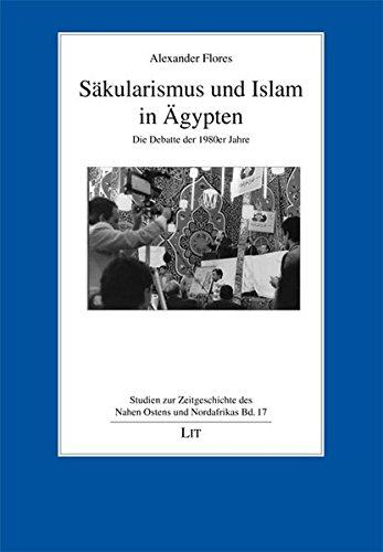 Säkularismus und Islam in Ägypten: Die Debatte der 1980er Jahre (Studien zur Zeitgeschichte des Nahen Ostens und Nordafrikas)