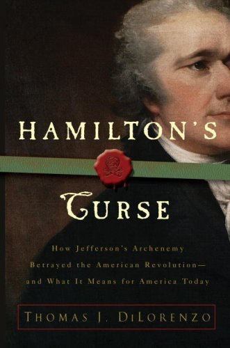 Hamilton's Curse: How Jefferson's Arch Enemy Betrayed the American Revolution-and What It Means for Americans Today: How Jefferson's Arch Enemy Betrayed What It Means for Americans Today
