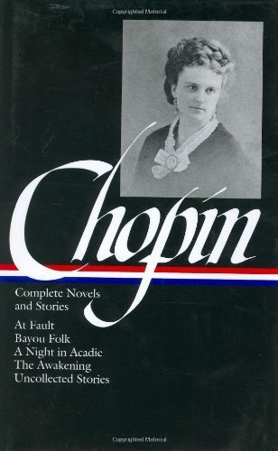 Kate Chopin: Complete Novels and Stories: At Fault / Bayou Folk / A Night in Acadie / The Awakening / Uncollected Stories (Library of America) by Kate Chopin (2002-09-30)