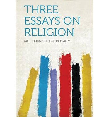 [ Three Essays on Religion 1806-1873, Mill John Stuart ( Author ) ] { Paperback } 2013