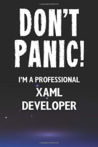 Don\'t Panic! I\'m A Professional XAML Developer: Customized 100 Page Lined Notebook Journal Gift For A Busy XAML Developer: Far Better Than A Throw Away Greeting Card.