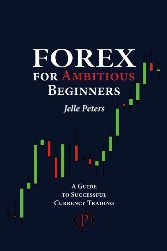 Forex For Ambitious Beginners: A Guide to Successful Currency Trading by Peters, Jelle (2012) Paperback