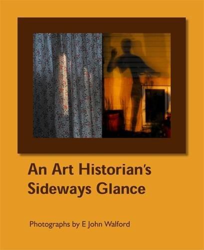 An Art Historian's Sideways Glance: Photographs by E John Walford (Visibilia)