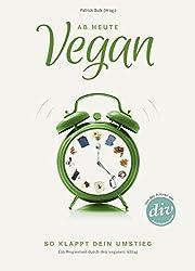 Ab heute vegan: So klappt dein Umstieg. Ein Wegweiser durch den veganen Alltag