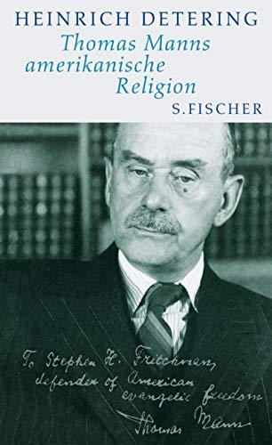 Thomas Manns amerikanische Religion: Theologie, Politik und Literatur im kalifornischen Exil Mit einem Essay von Frido Mann