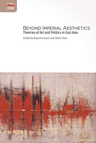 Beyond Imperial Aesthetics: Theories of Art and Politics in East Asia Imperial China Japan