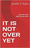 IT IS NOT OVER YET: Only the truth shall set you free! (Evangelist Justin C Kalu Book 2)