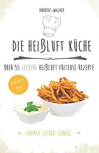 Preisvergleich Produktbild Die Heißluft Küche: über 55 leckere Heißluft Friteuse Rezepte