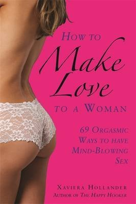 [How to Make Love to a Woman: 69 Orgasmic Ways to Have Mind-Blowing Sex] (By: Xaviera Hollander) [published: December, 2013]